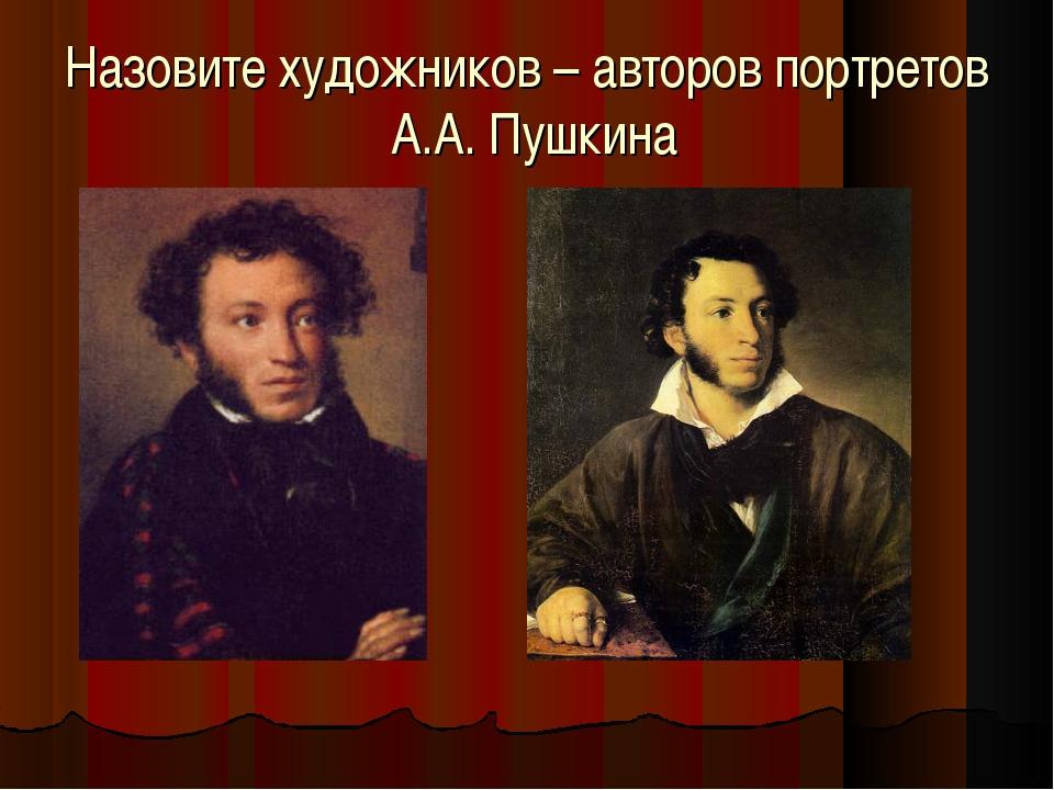 Назовите художников – авторов портретов А.А. Пушкина