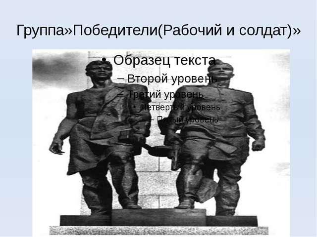 Группа»Победители(Рабочий и солдат)»