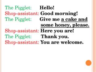 The Pigglet: Hello! Shop-assistant: Good morning! The Pigglet: Give me a cake