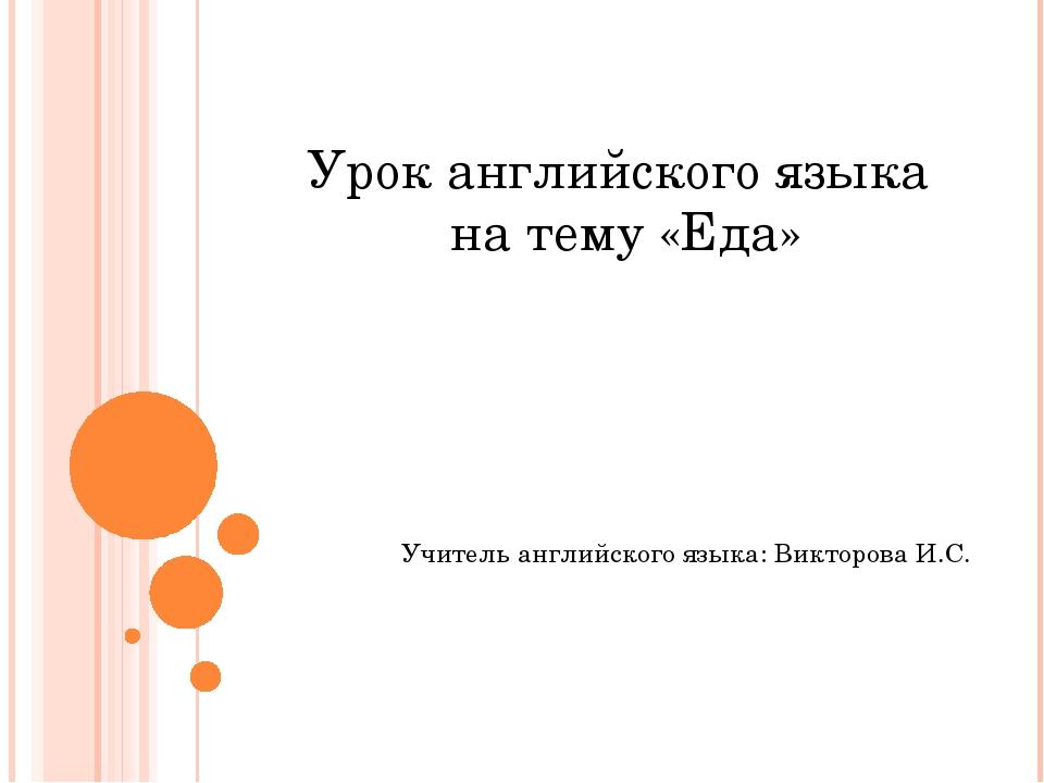 Урок английского языка на тему «Еда» Учитель английского языка: Викторова И.С.