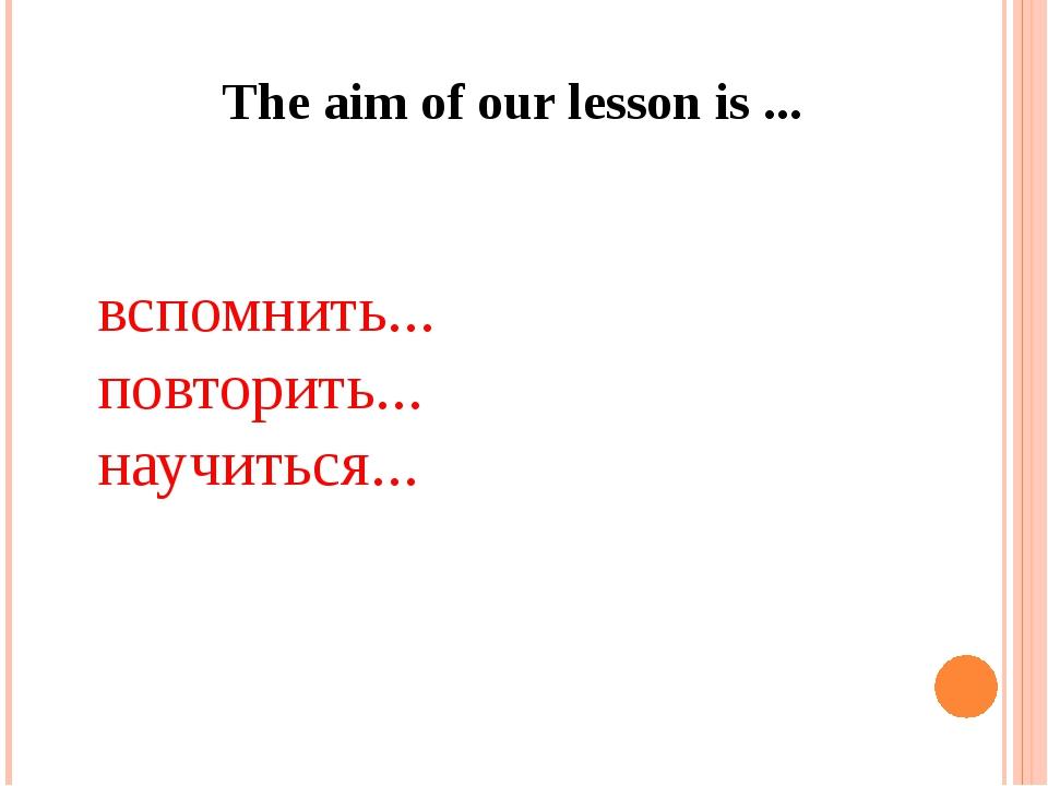 The aim of our lesson is ... вспомнить... повторить... научиться...