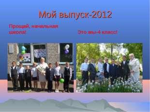Мой выпуск-2012 Прощай, начальная школа! Это мы-4 класс!