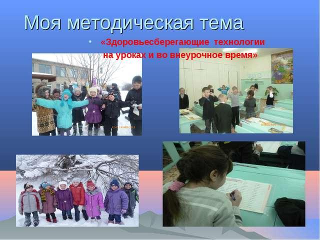 Моя методическая тема «Здоровьесберегающие технологии на уроках и во внеурочн...