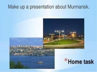 Home task Make up a presentation about Murmansk.