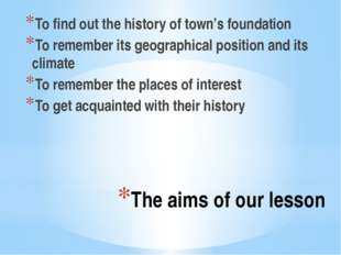 The aims of our lesson To find out the history of town's foundation To rememb