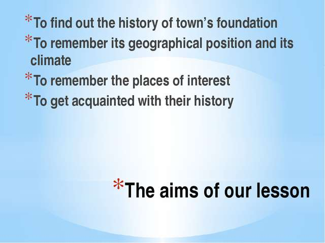 The aims of our lesson To find out the history of town's foundation To rememb...