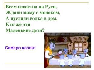 Всем известна на Руси, Ждали маму с молоком, А пустили волка в дом. Кто же эт