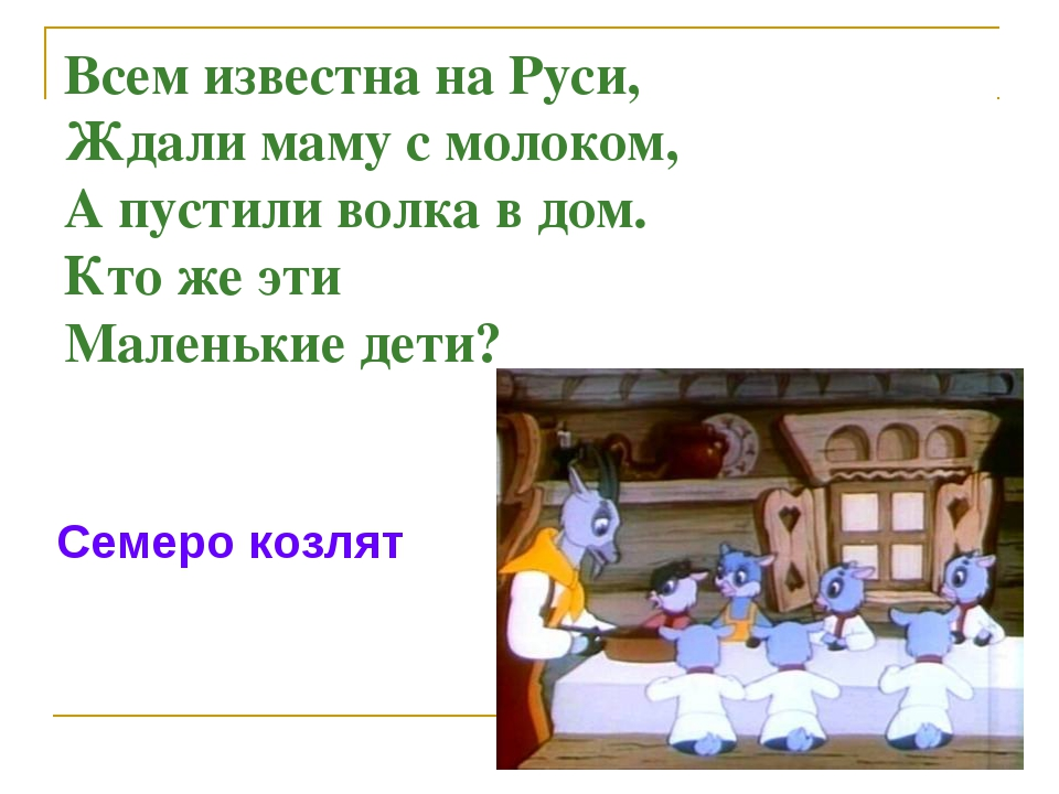 Всем известна на Руси, Ждали маму с молоком, А пустили волка в дом. Кто же эт...