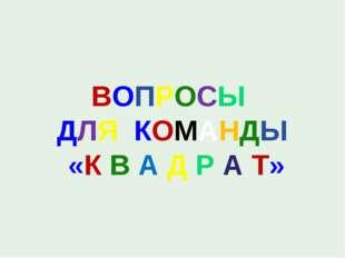 ВОПРОСЫ ДЛЯ КОМАНДЫ «К В А Д Р А Т»