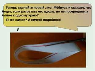 Теперь сделайте новый лист Мёбиуса и скажите, что будет, если разрезать его