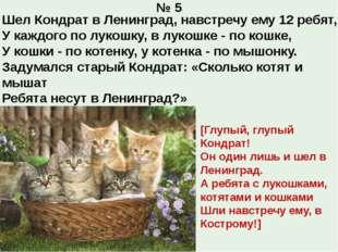 № 5 Шел Кондрат в Ленинград, навстречу ему 12 ребят, У каждого по лукошку, в