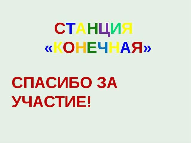 СТАНЦИЯ «КОНЕЧНАЯ» СПАСИБО ЗА УЧАСТИЕ!