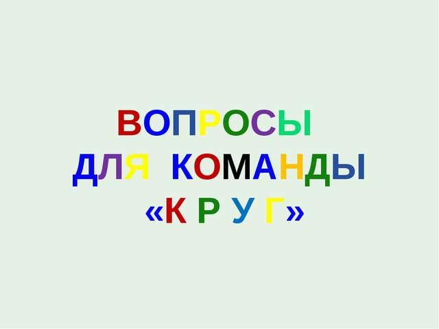 ВОПРОСЫ ДЛЯ КОМАНДЫ «К Р У Г»