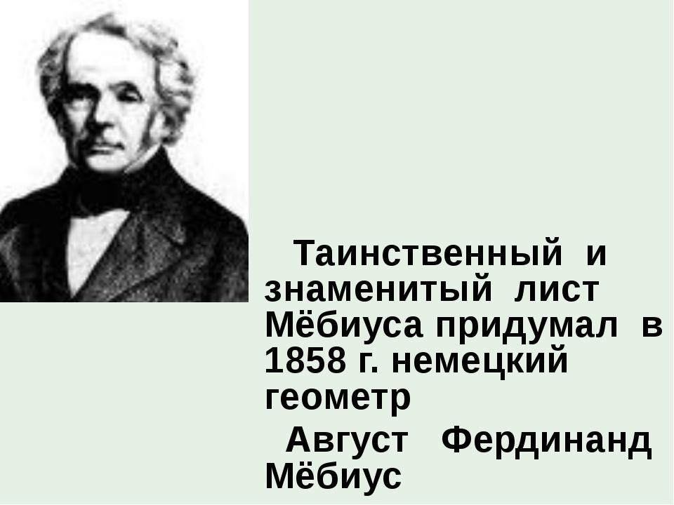 Таинственный и знаменитый лист Мёбиуса придумал в 1858 г. немецкий геометр А...