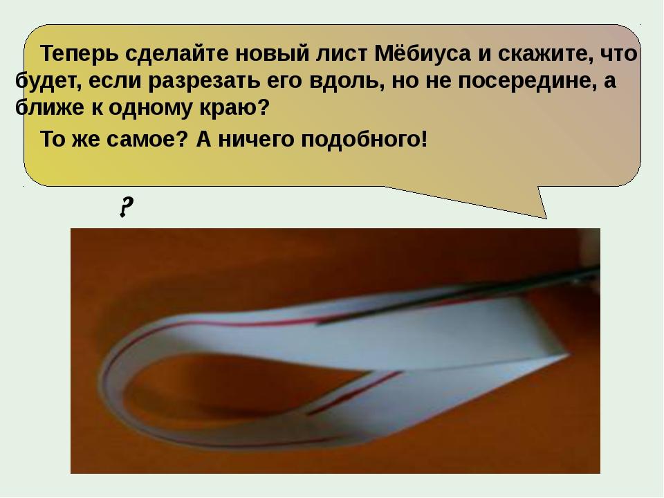 Теперь сделайте новый лист Мёбиуса и скажите, что будет, если разрезать его...