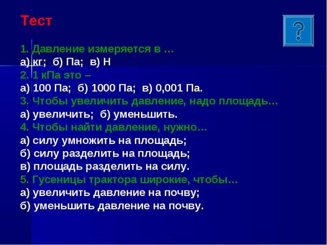 Тест 1. Давление измеряется в … а) кг; б) Па; в) Н 2. 1 кПа это – а) 100 Па;...