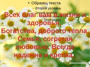 Всех благ вам в жизни и здоровья, Богатства, доброго тепла, Семья, согретая