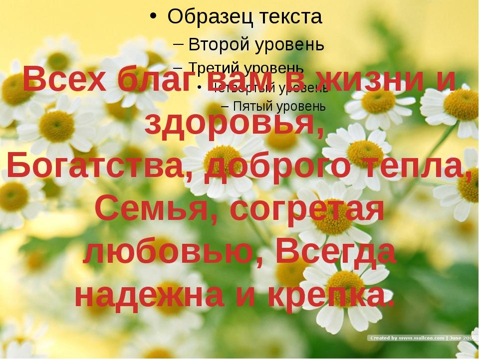 Всех благ вам в жизни и здоровья, Богатства, доброго тепла, Семья, согретая...