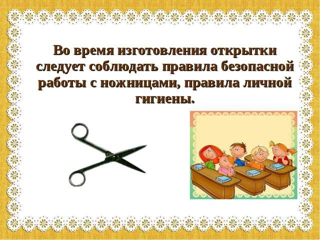 Во время изготовления открытки следует соблюдать правила безопасной работы с...