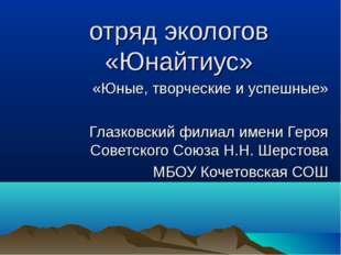 отряд экологов «Юнайтиус» «Юные, творческие и успешные» Глазковский филиал им