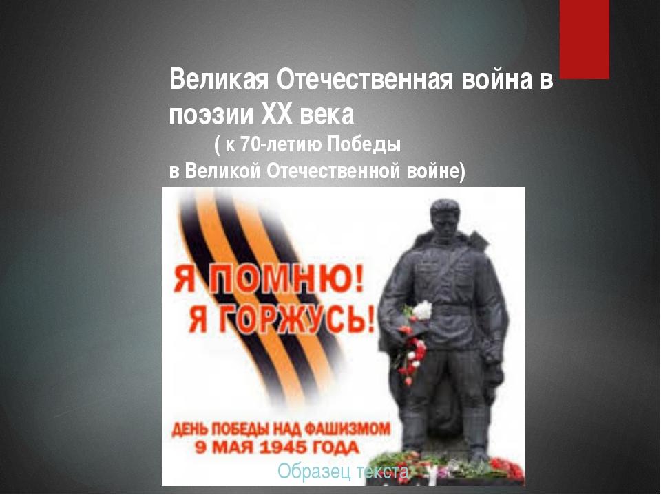 Великая Отечественная война в поэзии XX века ( к 70-летию Победы в Великой От...