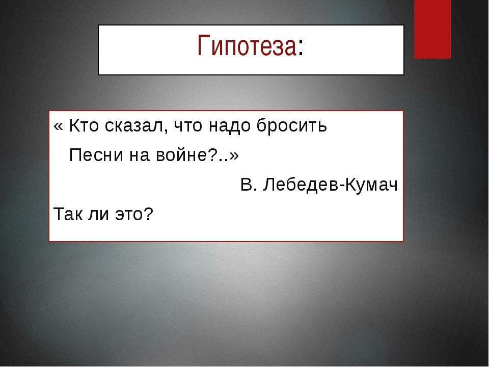 Гипотеза: « Кто сказал, что надо бросить Песни на войне?..» В. Лебедев-Кумач...