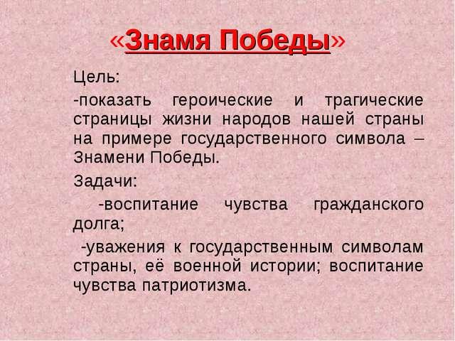 «Знамя Победы» Цель: -показать героические и трагические страницы жизни народ...