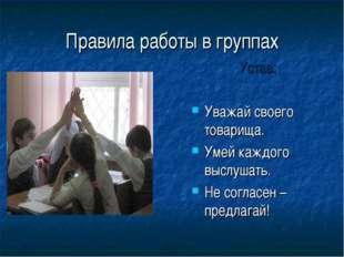 Правила работы в группах Устав: Уважай своего товарища. Умей каждого выслушат