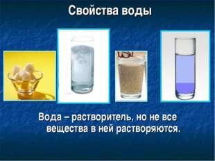 Свойства воды Вода – растворитель, но не все вещества в ней растворяются.