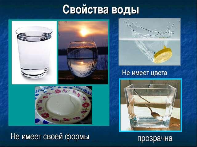 Свойства воды Не имеет своей формы Не имеет цвета прозрачна