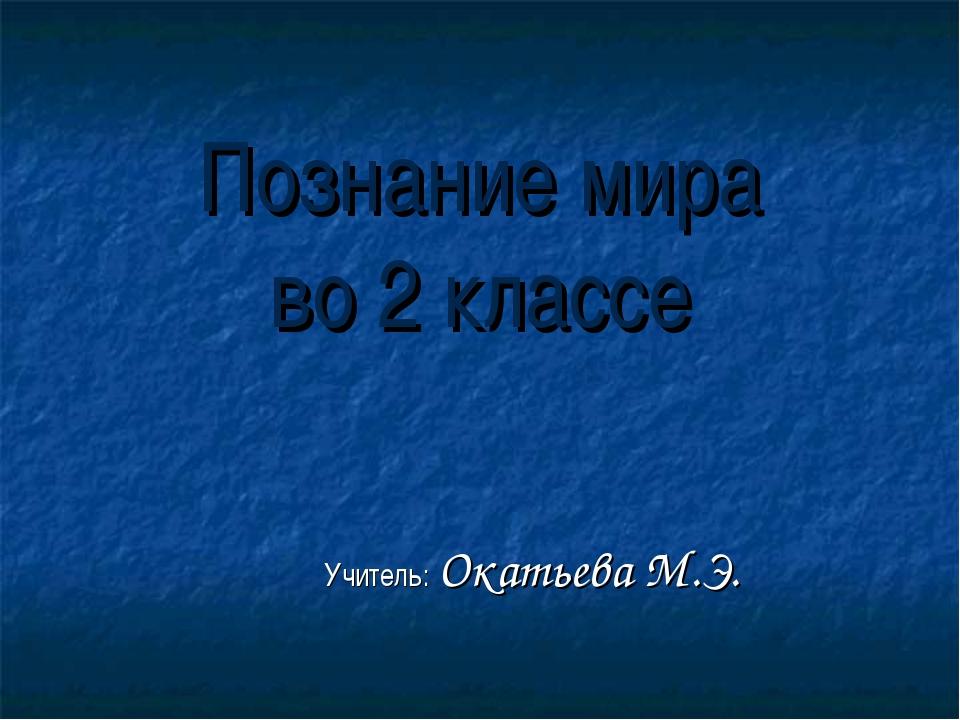 Познание мира во 2 классе Учитель: Окатьева М.Э.