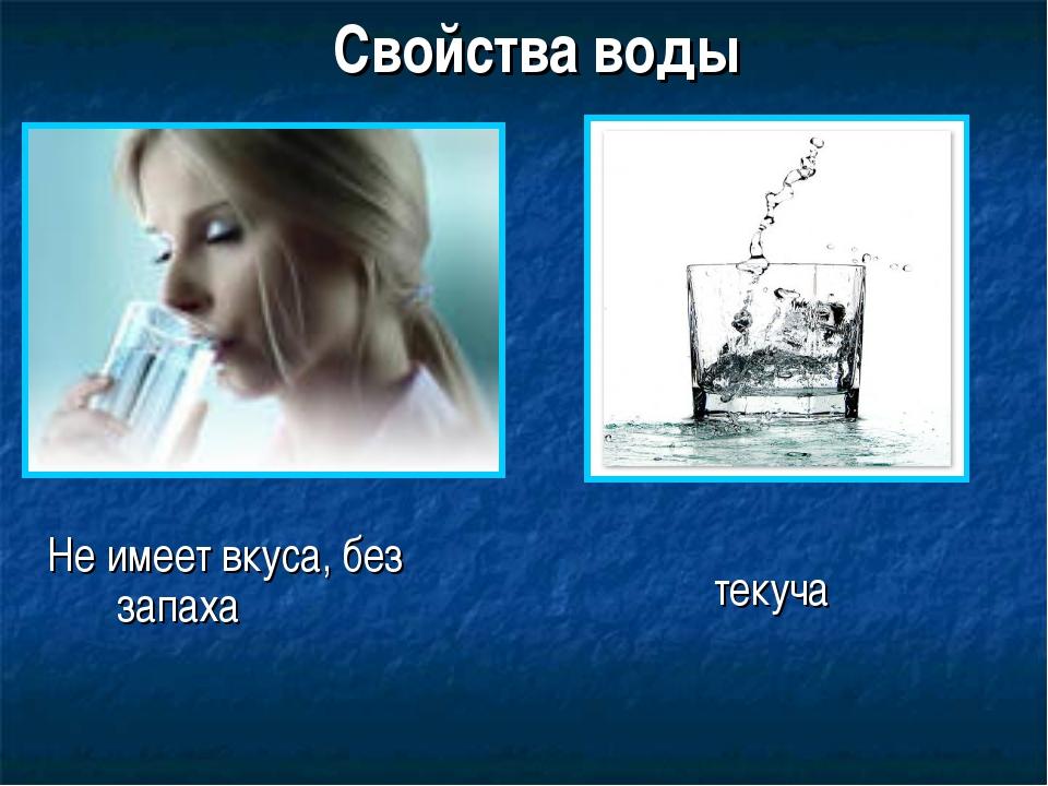 Свойства воды Не имеет вкуса, без запаха текуча