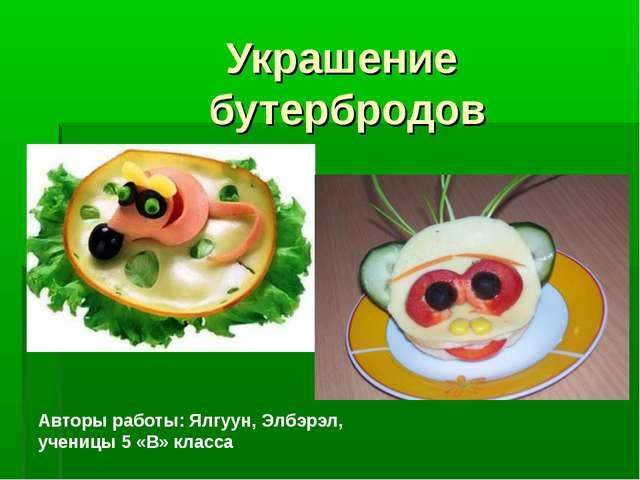 Украшение бутербродов Авторы работы: Ялгуун, Элбэрэл, ученицы 5 «В» класса