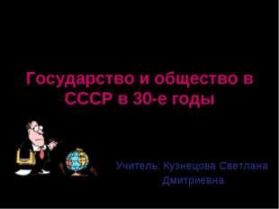 Государство и общество в СССР в 30-е годы Учитель: Кузнецова Светлана Дмитрие