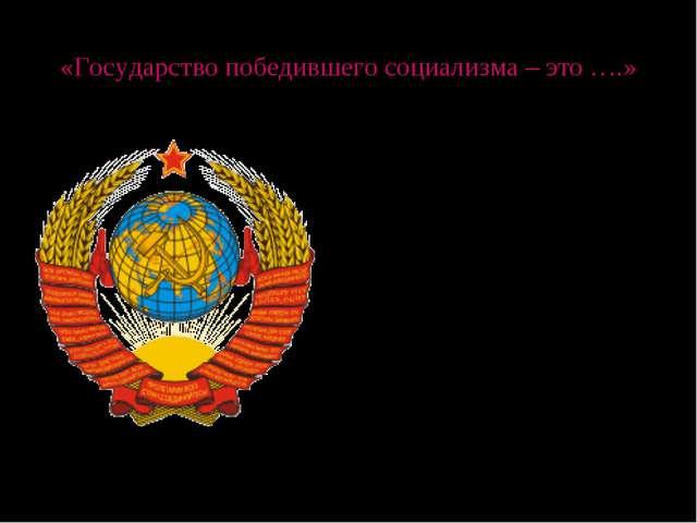 «Государство победившего социализма – это ….» По Конституции 1936 года СССР с...