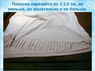 Полоски нарезайте по 1-1,5 см, не меньше, но желательно и не больше.