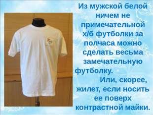 Из мужской белой ничем не примечательной х/б футболки за полчаса можно сделат
