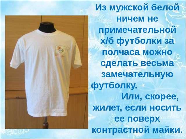Из мужской белой ничем не примечательной х/б футболки за полчаса можно сделат...