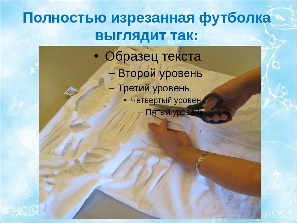 Полностью изрезанная футболка выглядит так: