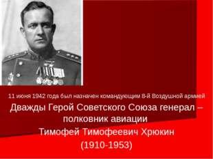11 июня 1942 года был назначен командующим 8-й Воздушной армией Дважды Герой