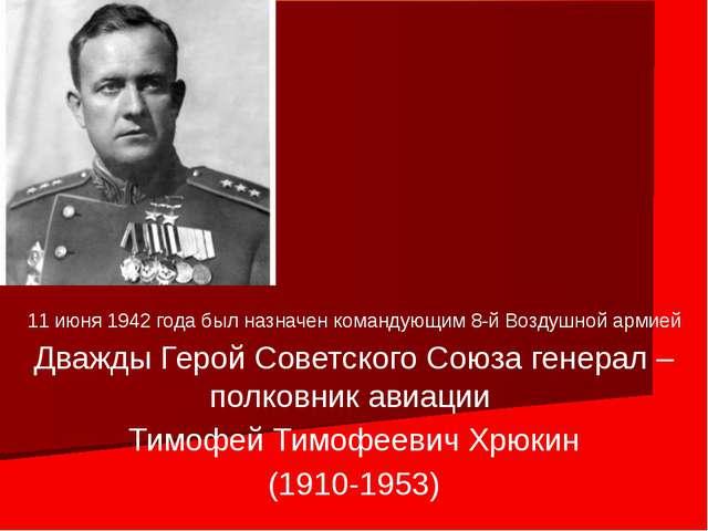 11 июня 1942 года был назначен командующим 8-й Воздушной армией Дважды Герой...