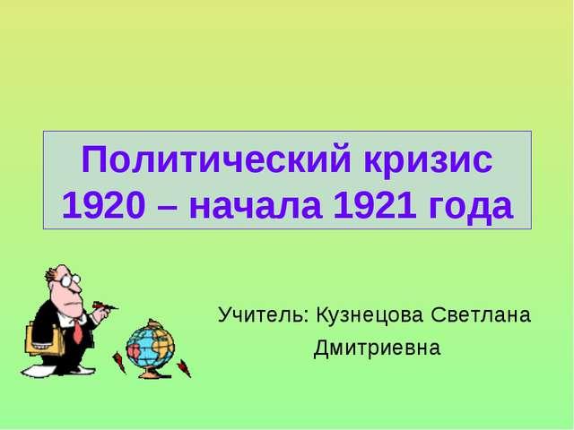 Политический кризис 1920 – начала 1921 года Учитель: Кузнецова Светлана Дмитр...