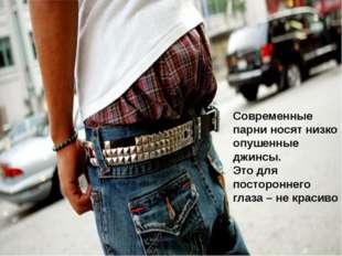 Современные парни носят низко опушенные джинсы. Это для постороннего глаза –