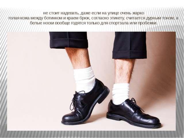 не стоит надевать, даже если на улице очень жарко голая кожа между ботинком и...