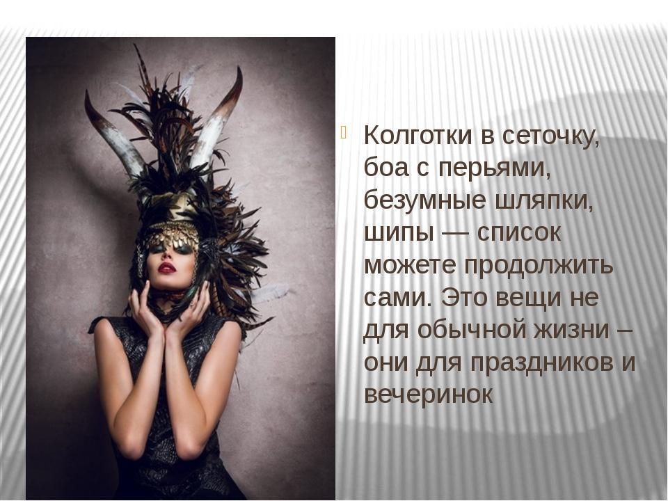 Колготки в сеточку, боа с перьями, безумные шляпки, шипы — список можете про...