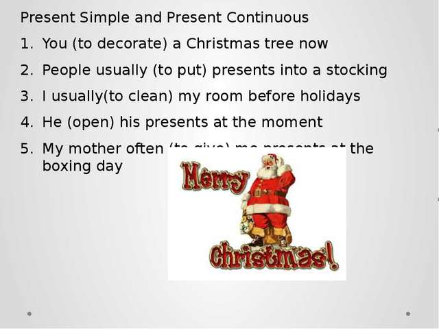 Present Simple and Present Continuous You (to decorate) a Christmas tree now...