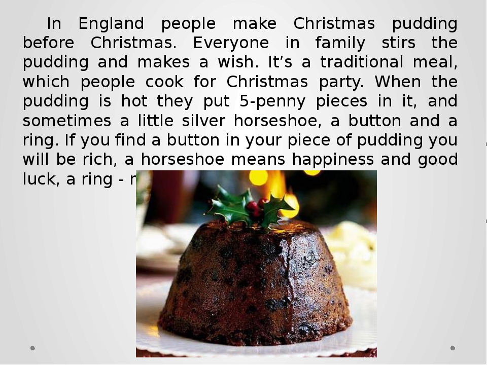 In England people make Christmas pudding before Christmas. Everyone in family...