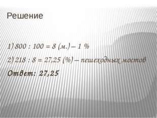 Решение 1) 800 : 100 = 8 (м.) – 1 % 2) 218 : 8 = 27,25 (%) – пешеходных мосто