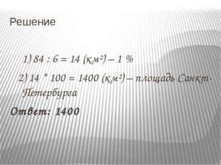 Решение 1) 84 : 6 = 14 (км²) – 1 % 2) 14 * 100 = 1400 (км²) – площадь Санкт-П