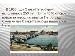 В 1953 году Санкт-Петербургу исполнилось 250 лет. Почти 40 % от своего возра